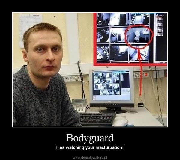 Bodyguard – He's watching your masturbation!