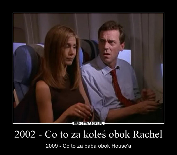 2002 - Co to za koleś obok Rachel – 2009 - Co to za baba obok House'a