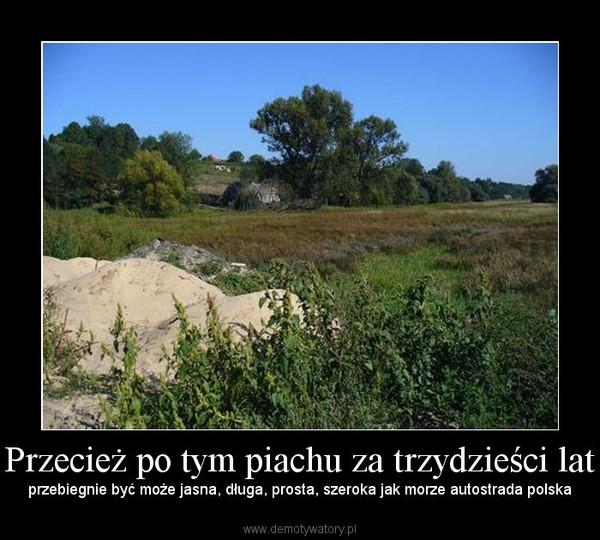 Przecież po tym piachu za trzydzieści lat – przebiegnie być może jasna, długa, prosta, szeroka jak morze autostrada polska