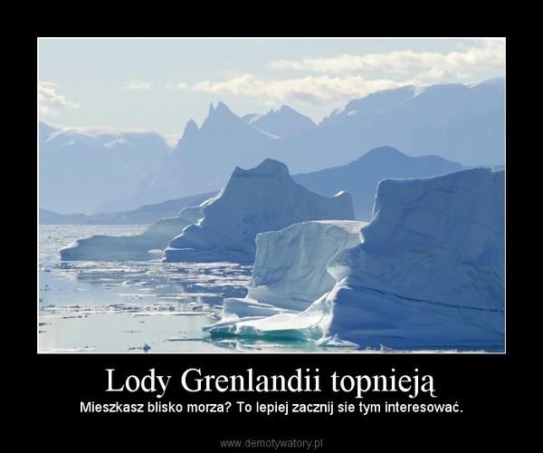 Lody Grenlandii topnieją – Mieszkasz blisko morza? To lepiej zacznij sie tym interesować.