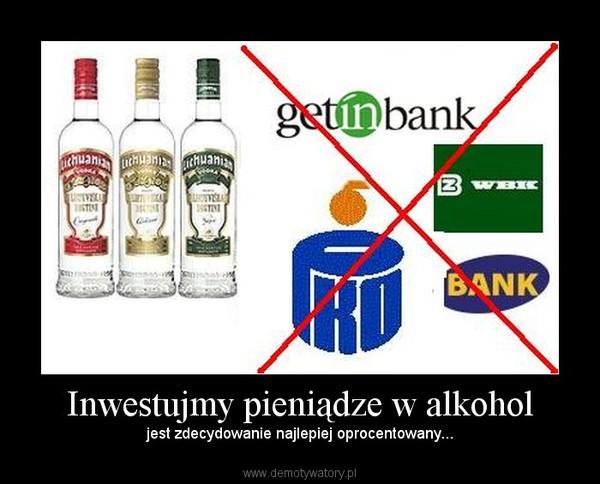 Inwestujmy pieniądze w alkohol – jest zdecydowanie najlepiej oprocentowany...