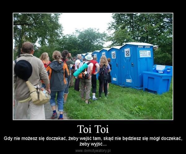 Toi Toi – Gdy nie możesz się doczekać, żeby wejść tam, skąd nie będziesz się mógł doczekać,żeby wyjść...