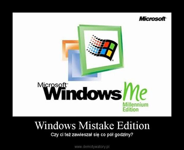 Windows Mistake Edition – Czy ci też zawieszał się co pół godziny?