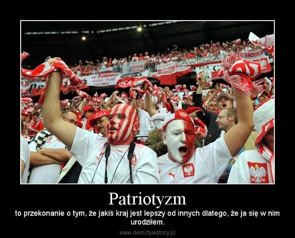 Patriotyzm – to przekonanie o tym, że jakiś kraj jest lepszy od innych dlatego, że ja się w nimurodziłem.
