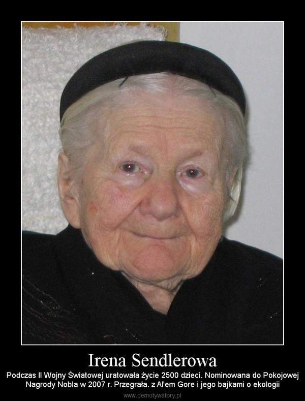 Irena Sendlerowa – Podczas II Wojny Światowej uratowała życie 2500 dzieci. Nominowana do PokojowejNagrody Nobla w 2007 r. Przegrała. z Al'em Gore i jego bajkami o ekologii