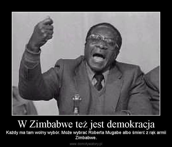 W Zimbabwe też jest demokracja – Każdy ma tam wolny wybór. Może wybrać Roberta Mugabe albo śmierć z rąk armiiZimbabwe.