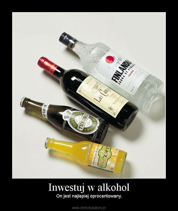 Inwestuj w alkohol – On jest najlepiej oprocentowany.