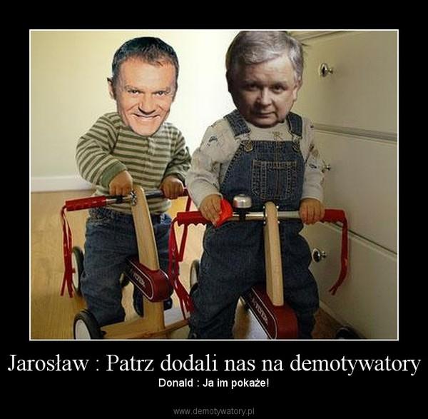 Jarosław : Patrz dodali nas na demotywatory – Donald : Ja im pokaże!