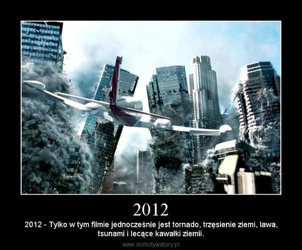 2012 – 2012 - Tylko w tym filmie jednocześnie jest tornado, trzęsienie ziemi, lawa,tsunami i lecące kawałki ziemii.