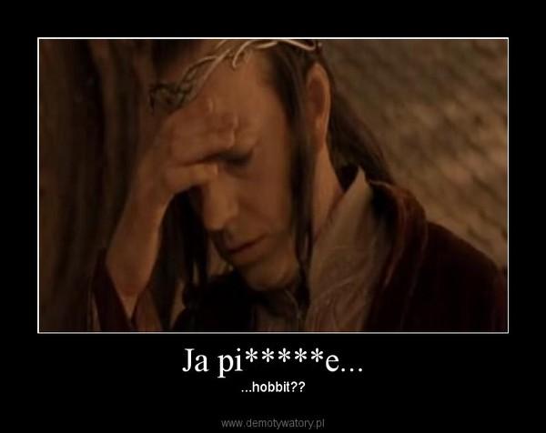 Ja pi*****e... – ...hobbit??