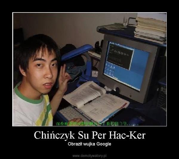 Chińczyk Su Per Hac-Ker – Obraził wujka Google