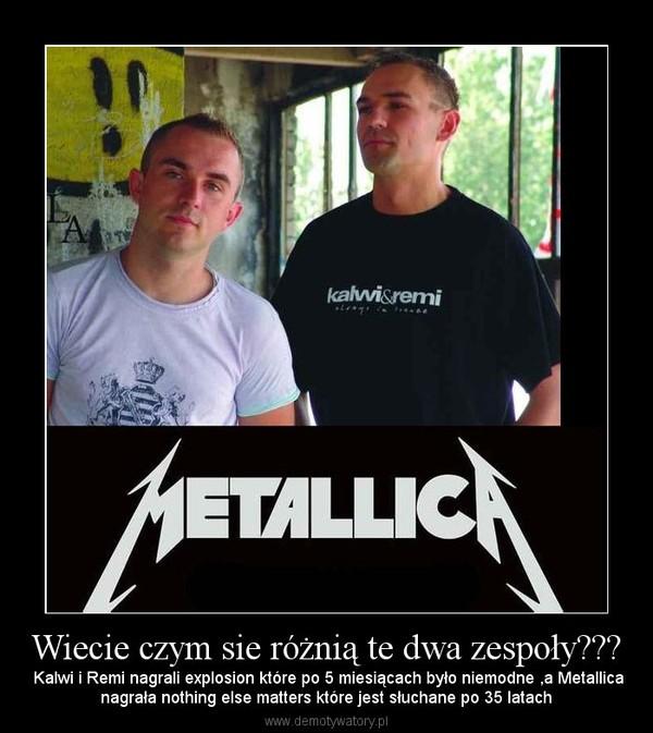 Wiecie czym sie różnią te dwa zespoły??? –  Kalwi i Remi nagrali explosion które po 5 miesiącach było niemodne ,a Metallicanagrała nothing else matters które jest słuchane po 35 latach