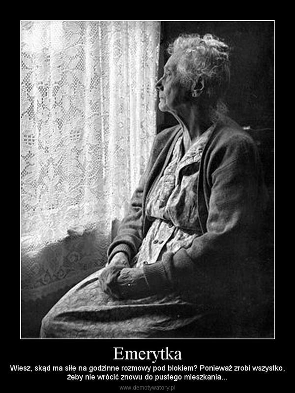 Emerytka – Wiesz, skąd ma siłę na godzinne rozmowy pod blokiem? Ponieważ zrobi wszystko,żeby nie wrócić znowu do pustego mieszkania...
