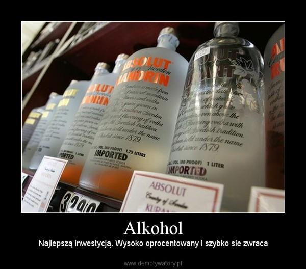 Alkohol – Najlepszą inwestycją. Wysoko oprocentowany i szybko sie zwraca