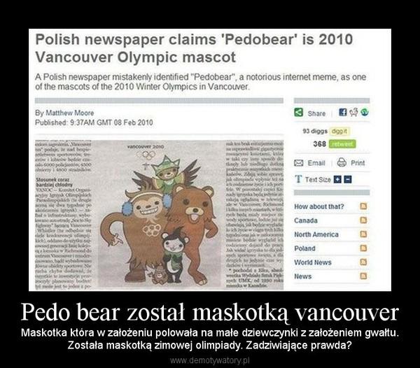 Pedo bear został maskotką vancouver – Maskotka która w założeniu polowała na małe dziewczynki z założeniem gwałtu.Została maskotką zimowej olimpiady. Zadziwiające prawda?