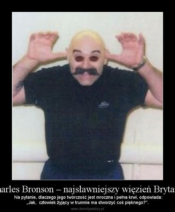 """Charles Bronson – najsławniejszy więzień Brytanii –  Na pytanie, dlaczego jego twórczość jest mroczna i pełna krwi, odpowiada:""""Jak,  człowiek żyjący w trumnie ma stworzyć coś pięknego?""""."""