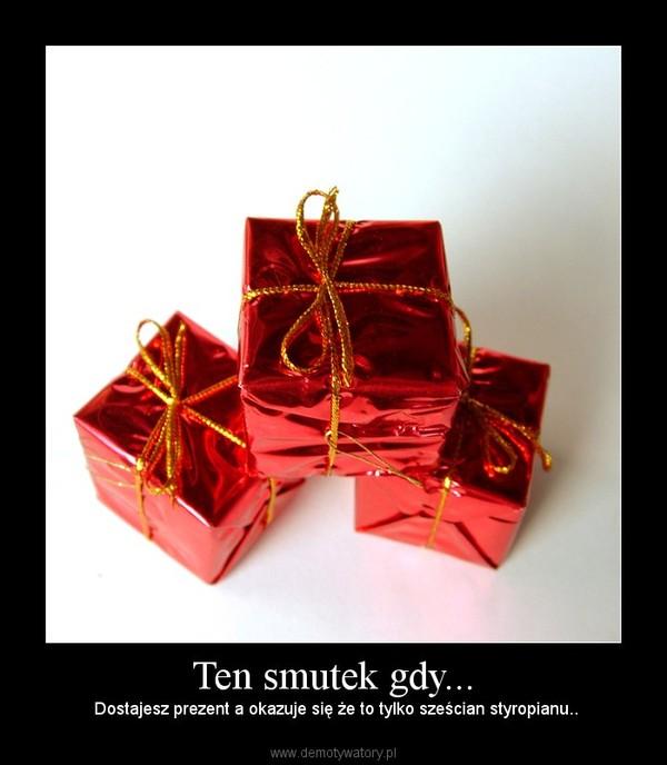 Ten smutek gdy... –  Dostajesz prezent a okazuje się że to tylko sześcian styropianu..