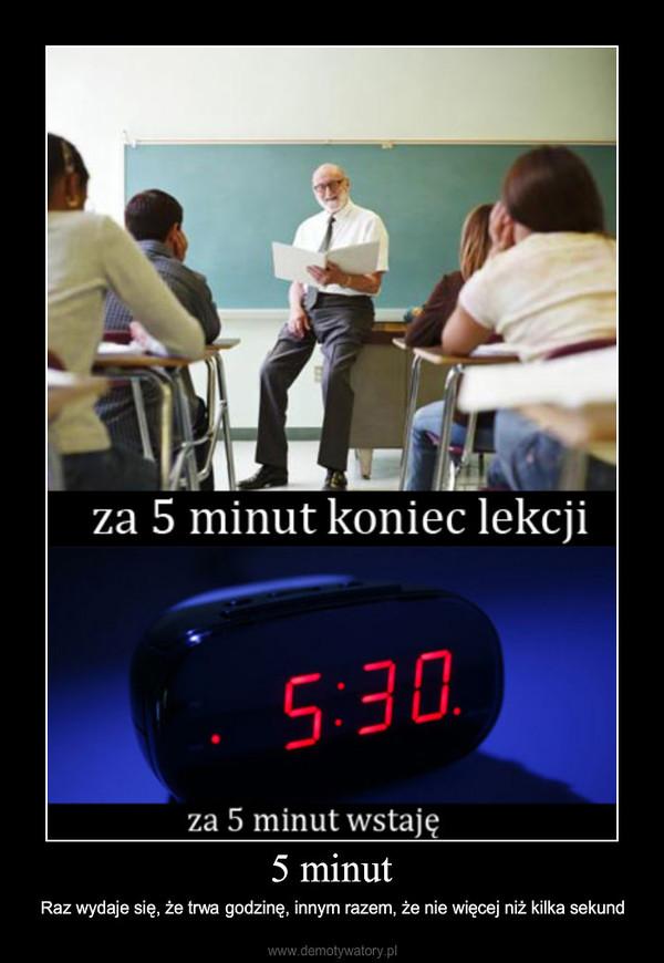 5 minut – Raz wydaje się, że trwa godzinę, innym razem, że nie więcej niż kilka sekund