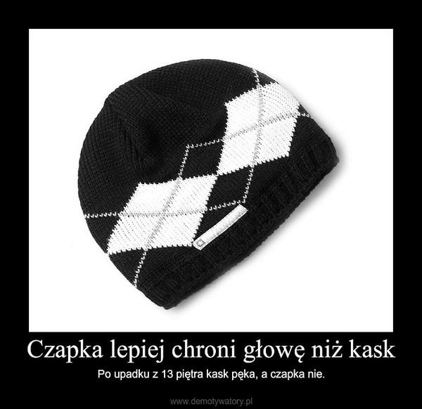 Czapka lepiej chroni głowę niż kask – Po upadku z 13 piętra kask pęka, a czapka nie.