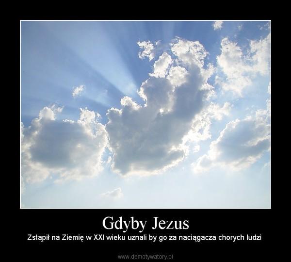 Gdyby Jezus – Zstąpił na Ziemię w XXI wieku uznali by go za naciągacza chorych ludzi