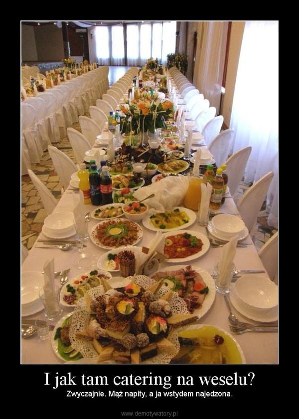 I jak tam catering na weselu? – Zwyczajnie. Mąż napity, a ja wstydem najedzona.
