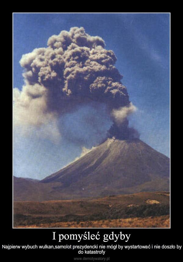 I pomyśleć gdyby – Najpierw wybuch wulkan,samolot prezydencki nie mógł by wystartować i nie doszło by do katastrofy