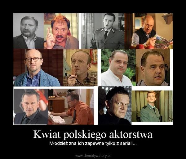 Kwiat polskiego aktorstwa – Młodzież zna ich zapewne tylko z seriali...