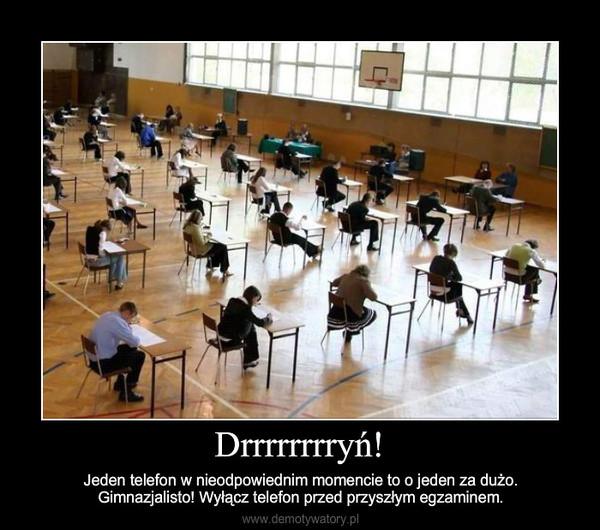 Drrrrrrrryń! – Jeden telefon w nieodpowiednim momencie to o jeden za dużo.Gimnazjalisto! Wyłącz telefon przed przyszłym egzaminem.
