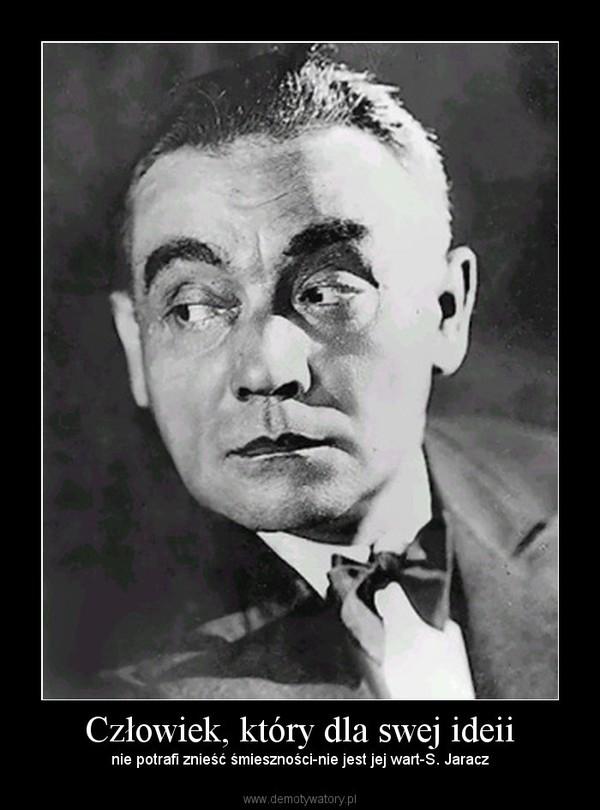 Człowiek, który dla swej ideii – nie potrafi znieść śmieszności-nie jest jej wart-S. Jaracz