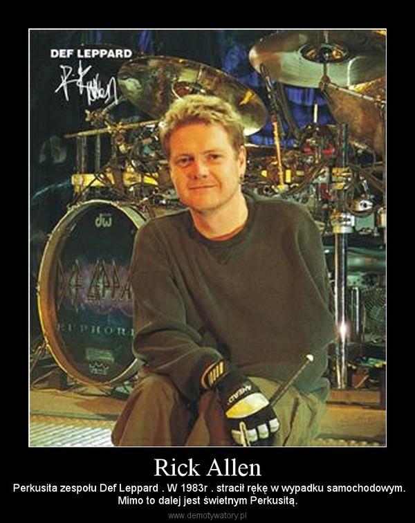 Rick Allen –  Perkusita zespołu Def Leppard . W 1983r . stracił rękę w wypadku samochodowym.Mimo to dalej jest świetnym Perkusitą.
