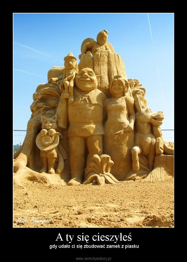 A ty się cieszyłeś –  gdy udało ci się zbudować zamek z piasku
