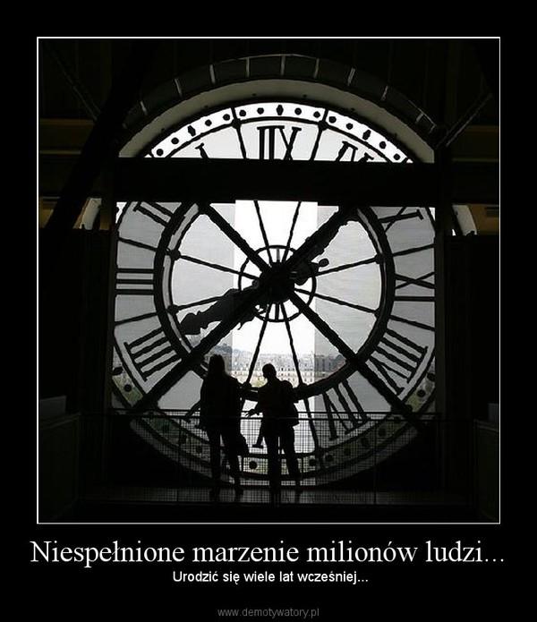 Niespełnione marzenie milionów ludzi... –  Urodzić się wiele lat wcześniej...