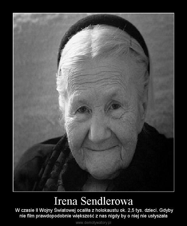 Irena Sendlerowa –  W czasie II Wojny Światowej ocaliła z holokaustu ok. 2,5 tys. dzieci. Gdybynie film prawdopodobnie większość z nas nigdy by o niej nie usłyszała