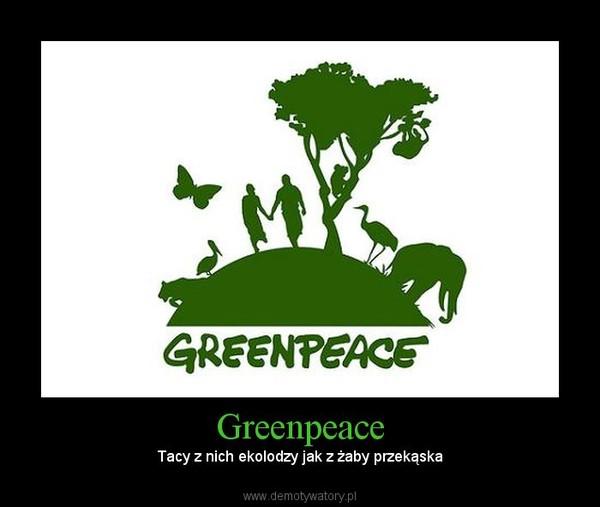 Greenpeace –  Tacy z nich ekolodzy jak z żaby przekąska