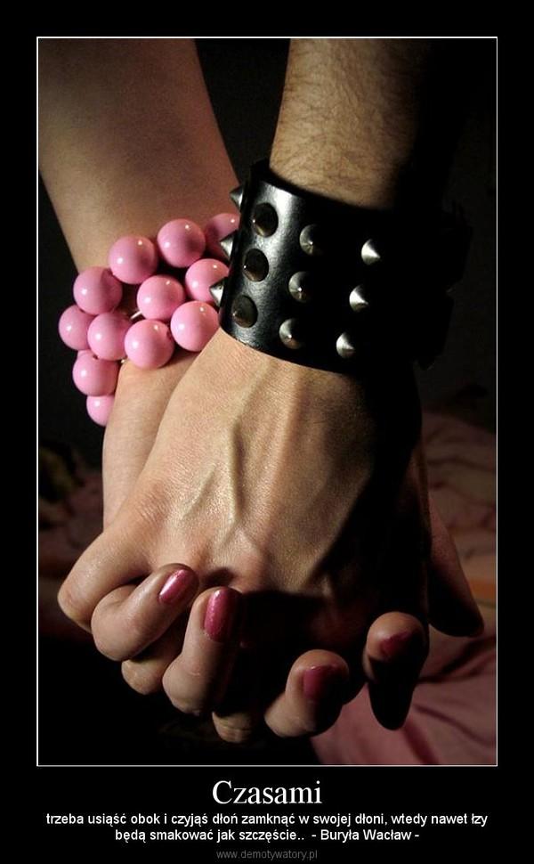 Czasami – trzeba usiąść obok i czyjąś dłoń zamknąć w swojej dłoni, wtedy nawet łzybędą smakować jak szczęście..  - Buryła Wacław -