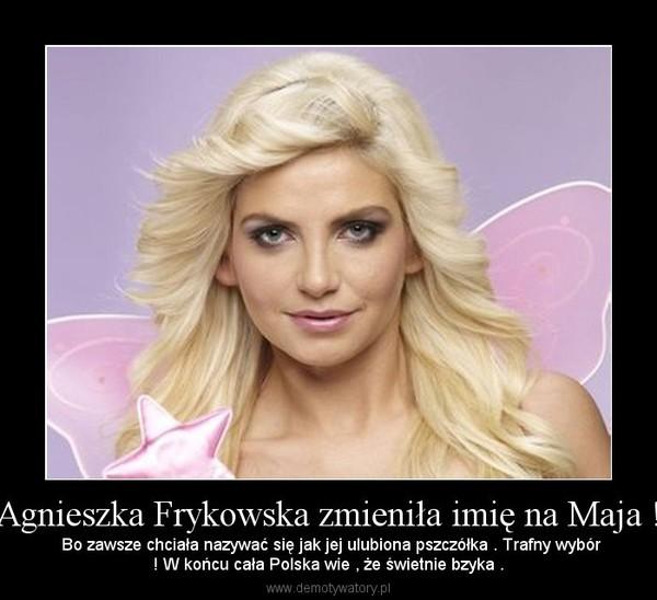 Agnieszka Frykowska zmieniła imię na Maja ! –  Bo zawsze chciała nazywać się jak jej ulubiona pszczółka . Trafny wybór! W końcu cała Polska wie , że świetnie bzyka .