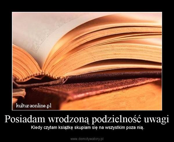 Posiadam wrodzoną podzielność uwagi –  Kiedy czytam książkę skupiam się na wszystkim poza nią.
