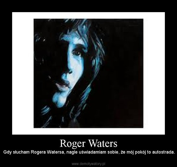 Roger Waters –  Gdy słucham Rogera Watersa, nagle uświadamiam sobie, że mój pokój to autostrada.