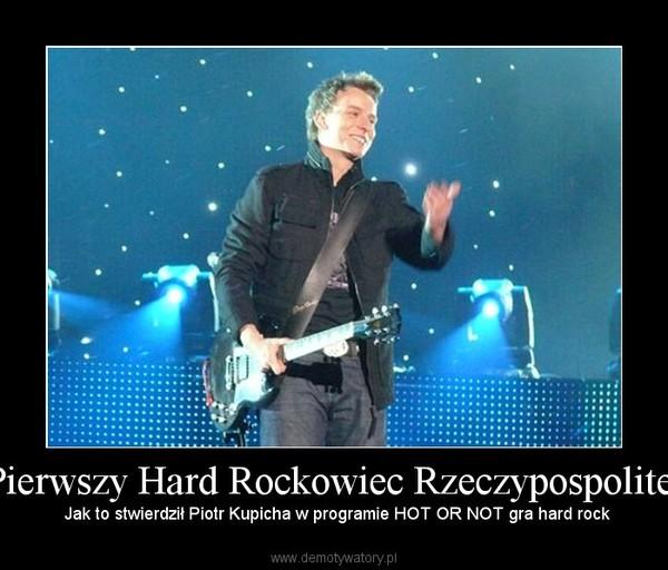 Pierwszy Hard Rockowiec Rzeczypospolitej –  Jak to stwierdził Piotr Kupicha w programie HOT OR NOT gra hard rock