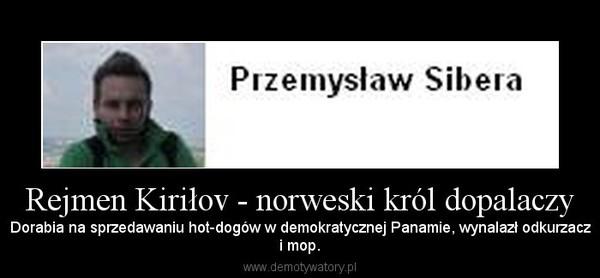 Rejmen Kiriłov - norweski król dopalaczy – Dorabia na sprzedawaniu hot-dogów w demokratycznej Panamie, wynalazł odkurzaczi mop.