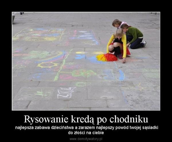 Rysowanie kredą po chodniku –  najlepsza zabawa dzieciństwa a zarazem najlepszy powód twojej sąsiadkido złości na ciebie