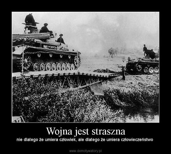 Wojna jest straszna – nie dlatego że umiera człowiek, ale dlatego że umiera człowieczeństwo