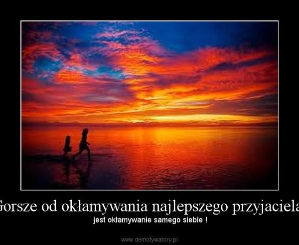 Gorsze od okłamywania najlepszego przyjaciela, –  jest okłamywanie samego siebie !