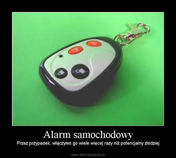 Alarm samochodowy – Przez przypadek, włączyłeś go wiele więcej razy niż potencjalny złodziej