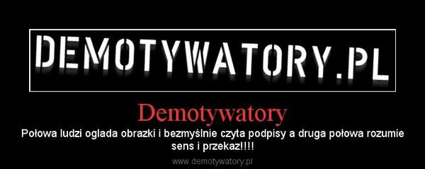 Demotywatory – Połowa ludzi oglada obrazki i bezmyślnie czyta podpisy a druga połowa rozumiesens i przekaz!!!!