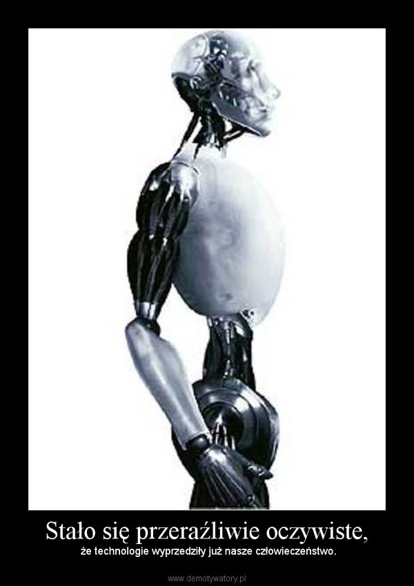 Stało się przeraźliwie oczywiste, –  że technologie wyprzedziły już nasze człowieczeństwo.