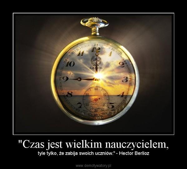 """""""Czas jest wielkim nauczycielem, – tyle tylko, że zabija swoich uczniów."""" - Hector Berlioz"""