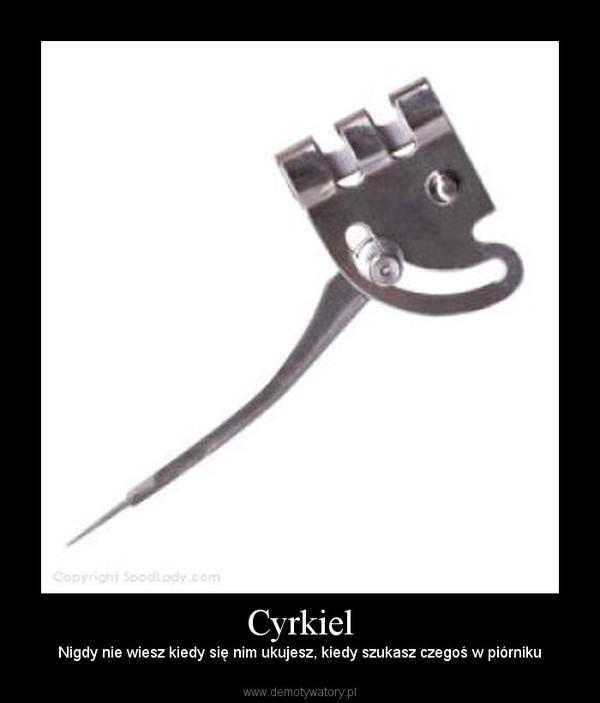 Cyrkiel – Nigdy nie wiesz kiedy się nim ukujesz, kiedy szukasz czegoś w piórniku