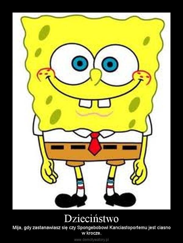 Dzieciństwo – Mija, gdy zastanawiasz się czy Spongebobowi Kanciastoportemu jest ciasnow krocze.