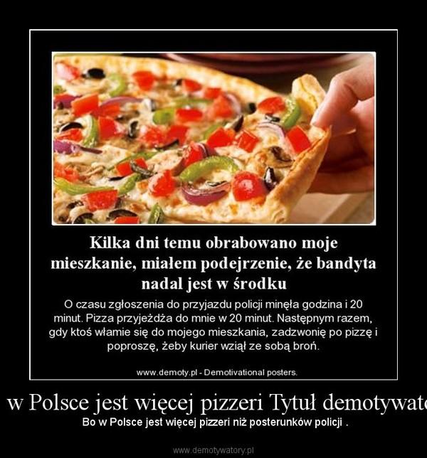 Bo w Polsce jest więcej pizzeri Tytuł demotywatora – Bo w Polsce jest więcej pizzeri niż posterunków policji .